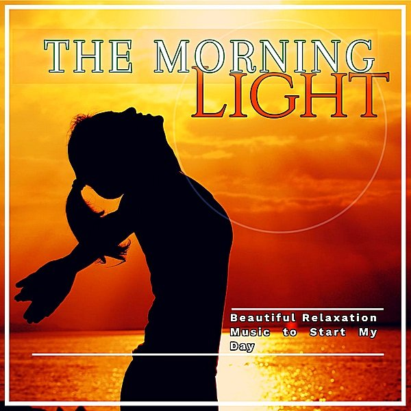 Постер к The Morning Light: Beautiful Relaxation Music To Start My Day (2019)